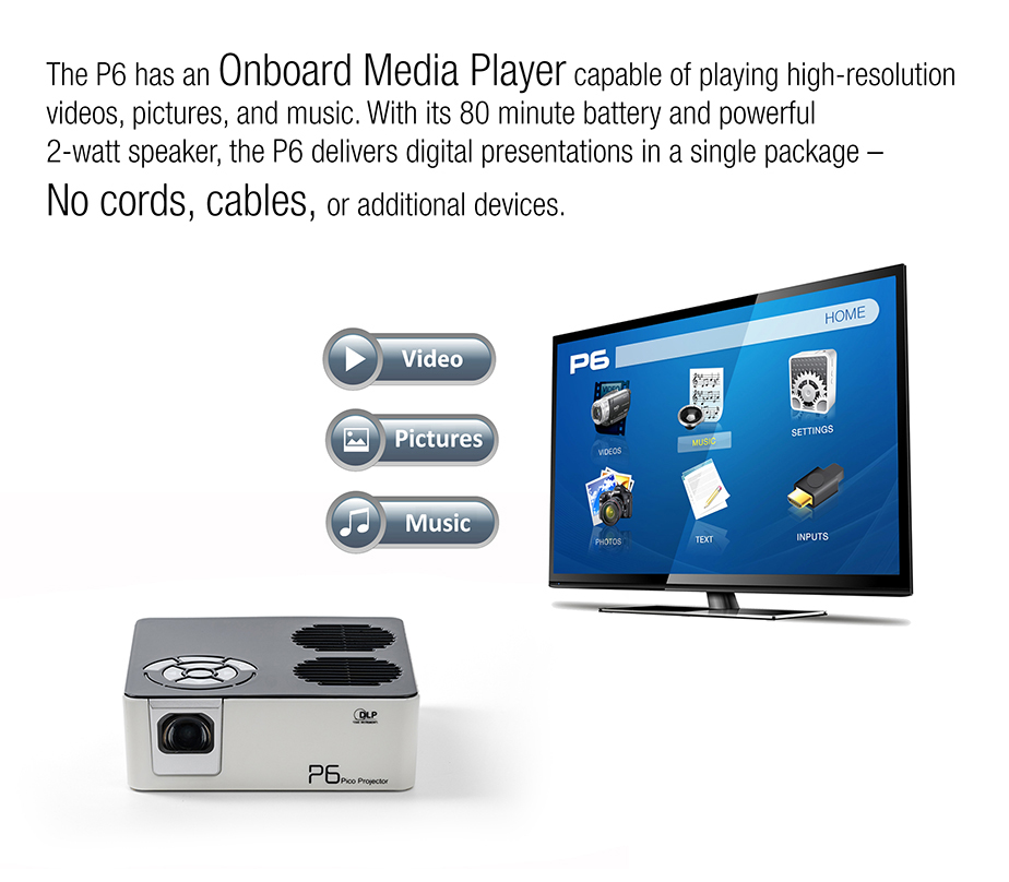 The P6 has an Oboard Media Player capable of playing high-resolution videos, pictures, and music. With its 80 minutes battery and powerful 2-watt speaker, the P6 delivers digital presentations in a single package - No cords, cables, or additional devices.